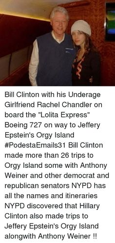 "Bill Clinton, Hillary Clinton, and Memes: EXIT  Bill Clinton with his Underage Girlfriend Rachel Chandler on board the ""Lolita Express"" Boeing 727 on way to Jeffery Epstein's Orgy Island #PodestaEmails31   Bill Clinton made more than 26 trips to Orgy Island some with Anthony Weiner and other democrat and republican senators  NYPD has all the names and itineraries  NYPD discovered that Hillary Clinton also made trips to Jeffery Epstein's Orgy Island alongwith Anthony Weiner !!"