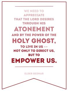 """""""We need to appreciate that the Lord desires through His Atonement and by the power of the Holy Ghost, to live in us--not only to direct us, but to empower us.""""  """"The Atonement and the Journey of Mortality,"""" by David A. Bednar, Ensign, Apr. 2012"""
