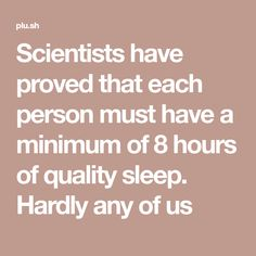 Scientists have proved that each person must have a minimum of 8 hours of quality sleep. Hardly any of us