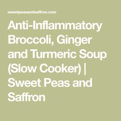 Anti-Inflammatory Broccoli, Ginger and Turmeric Soup (Slow Cooker)   Sweet Peas and Saffron