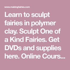 Learn to sculpt fairies in polymer clay. Sculpt One of a Kind Fairies. Get DVDs and supplies here. Online Courses also available. Learn how right now!