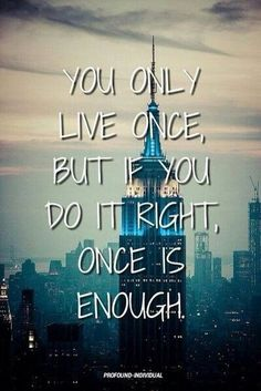 """You only live once, but if you do it right...once is enough"""