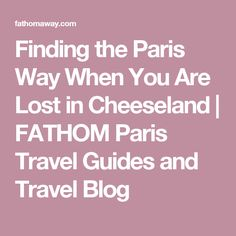 Finding the Paris Way When You Are Lost in Cheeseland | FATHOM Paris Travel Guides and Travel Blog
