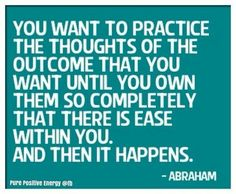 You want to practice the thoughts of the outcome that you want until you own them so completely that there is ease within you and then it happens. Abraham-Hicks