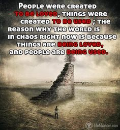 People were created to be loved. Things were created to be used. The reason why the world is in chaos is because things are being loved and people are being used. - @ladvancer ~ Unknown