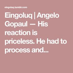 Eingoluq | Angelo Gopaul — His reaction is priceless. He had to process and...