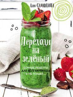 Переходи на зеленый. Яркие и сочные рецепты для вегетарианцев