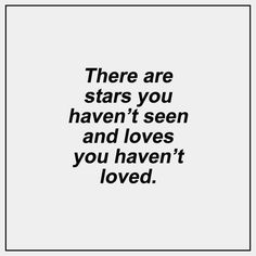 There are stars you haven't seen and loves you haven't loved...L.Loe