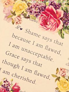 """shame says that because i am flawed, i am unacceptable. Grace says that though i am flawed, i am cherished."""