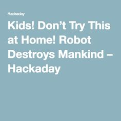 Kids! Don't Try This at Home! Robot Destroys Mankind – Hackaday
