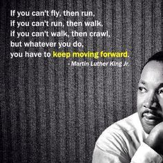 If you can't fly, then run. If you can't run, then walk. If you can't walk, then crawl, but whatever you do keep moving forward. - Martin Luther King Jr