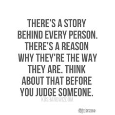 """There's a story behind every person. There's a reason why they're the way they are. Think about that before you judge someone"" #Quotes"
