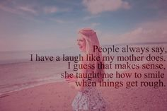 People always say, I have a laugh like my mother does. I guess that makes sense, she taught me how to smile when things get rough.