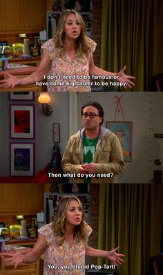 The Big Bang Theory - Penny: I don't need to be famous or have some big career to be happy. Leonard Hofstadter: Then what do you need? Penny: You, you stupid Pop-Tart! Leonard Hofstadter: Oh. Big Bang Theory Show, Big Bang Theory Penny, Big Bang Theory Quotes, Leonard And Penny, Penny And Sheldon, Scene Bangs, Best Sitcoms Ever, Stupid Memes, You Stupid