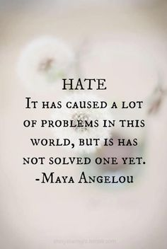 "HATE. It has caused a lot of problems in this world, but it has not solved one yet."" - Maya Angelou"