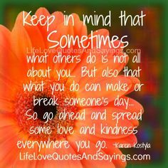 Keep in mind that Sometimes what others do is not all about you… But also that what you do can make or break someone's day… So go ahead and spread some love and kindness everywhere you go. ~Karen Kostyla