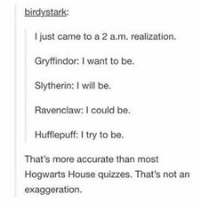 "birdystark: "" I just came to a 2 a. Gryffindor: I want to be. Slytherin: I will be. Ravenclaw: I could be. Hufflepuff: I try to be. "" That's more accurate than most Hogwarts House. Harry Potter Ron Weasley, Ginny Weasley, Harry Potter Universal, Harry Potter Fandom, Harry Potter Memes, Potter Facts, Hermione Granger, Ravenclaw, Hufflepuff Pride"
