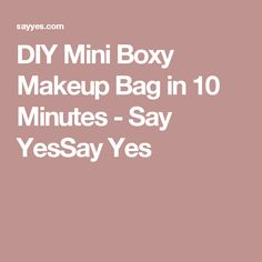 DIY Mini Boxy Makeup Bag in 10 Minutes - Say YesSay Yes