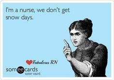 I'm a nurse, we don't get snow days. Nurse humor. Nursing funny. Registered Nurse. RN.
