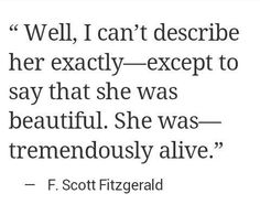 """Well, I can't describe her exactly---except to say she was beautiful. She was---tremendously alive."" #ScottFitzgerald"
