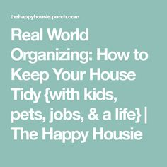 Real World Organizing: How to Keep Your House Tidy {with kids, pets, jobs, & a life} | The Happy Housie