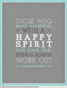 """""""Those who move forward with a happy spirit will find that things always work out.""""   ~Gordon B. Hinckley"""