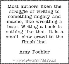"""""""Most authors liken the struggle of writing to something mighty and macho, like wrestling a bear. Writing a book is nothing like that. It is a small, slow crawl to the finish line."""" ~Amy Poehler #writing #novel #book #quotes"""