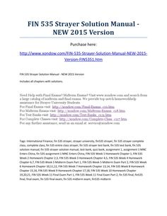 Fin 535 strayer includes all homework chapters  FIN 535 Strayer Solution Manual - NEW 2015 Version Purchase here: http://www.xondow.com/FIN-535-Strayer-Solution-Manual-NEW-2015-Version-FIN5351.htm  FIN 535 Strayer Solution Manual - NEW 2015 Version Includes all chapters with solutions.  Need Help with Final Exams? Midterm Exams? Visit www.xondow.com and search from a large catalog of midterm and final exams. We provide top notch homeworkhelp assistance for Strayer University Students. For…
