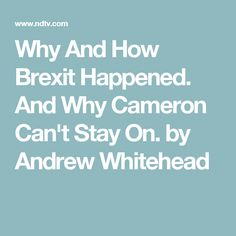 Why And How Brexit Happened. And Why Cameron Can't Stay On. by Andrew Whitehead