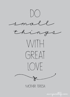 """do small things with great love"" —mother teresa 