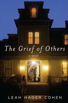 The Grief of Others | Leah Hager Cohen | A wise and compassionate novel that looks frankly at the ways members of a family can wound and betray each other, even when trying to do just the opposite.