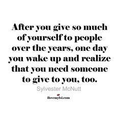 After you give so much of yourself to people over the years, one day you wake up and realize that you need someone to give to you, too. - Sylvester McNutt #relationships #quotes