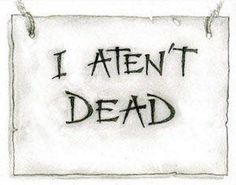 I aten't dead