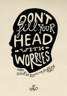 Don't fill your head with worries- there won't be room for any of your gorgeous dreams