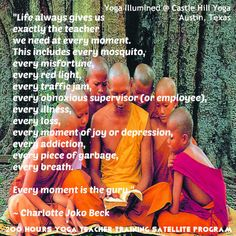 Every moment is the guru Quote by Charlotte Joko Beck   #quotes #guru Yoga Illumined @ Castel Hill Yoga 200 Hour Yoga Teacher Training Satellite Program www.facebook.com/YogaIllumined