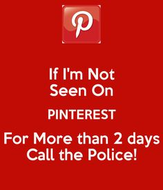If I'm Not Seen On PINTEREST For More than 2 days Call the Police!- by me JMK