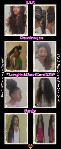 The news of the passing of LongHairDontCare2011 from Youtube is Heartbreaking!!! She will NEVER know how many millions of hearts she touched and will continue to touch by her willingness to teach, share, and open up to us. YT and the Hair Community...Natural or Otherwise has lost a true gem and a beautiful spirit! My heartfelt prayers are with the many friends and family of our dear hair sister Domineque Banks. She will ALWAYS be missed, and NEVER forgotten. #longhairdontcare2011  #lhdc2011