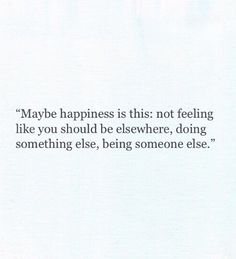 maybe happiness is this: not feeling like you should be elsewhere, doing something else, being someone else.