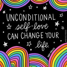 unconditional self-love can change your life.