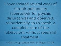 I have treated several cases of chronic pulmonary tuberculosis for psychic disturbances and observed, coincidentally so to speak, a complete cure of the tuberculosis without specialist treatment. ~Carl Jung, Letters Vol. II, Pages 57-58.