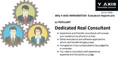 Why Y-AXIS IMMIGRATION  Evaluation Reports are so POPULAR?Dedicated Real Consultant Experience and friendly consultants will answer your questions by phone or e-mail. Other evaluations are software applications which cant handle the grey areas.  Immigration is too complicated to be judged by a computer.  You need a consultant with experience, expertise and the ability to judge.