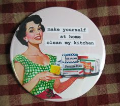 Funny housewife magnet. make yourself at home clean my kitchen. 3 inch mylar. Retro humor. Mad Men.