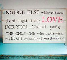 """""""To My Children: NO ONE ELSE will ever know the strength of my love for you, After all, You're the only one who knows what my heart sounds like from the inside."""" Makes me cry. Cute Quotes, Great Quotes, Quotes To Live By, Inspirational Quotes, Mommy Quotes, Family Quotes, Baby Quotes, Amazing Quotes, Nursery Quotes"""