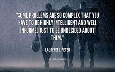 Some problems are so complex that you have to be highly intelligent and well informed just to be undecided about them. - Laurence J. Peter at Lifehack QuotesMore great quotes at http://quotes.lifehack.org/by-author/laurence-j-peter/