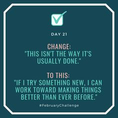 """Day Change: """"This isn't the way it's usually done."""" To this: """"If I try something new, I can work toward making things better than ever before. February Challenge, How To Gain Confidence, Try Something New, No Way, I Tried, Talking To You, Sentences, I Can, Challenges"""