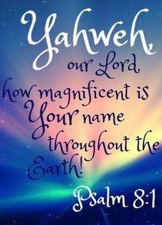 "Psalm 8:1 "" YAHWEH"" This is what God said to Moses when Moses asked, ""What do I say when they ask who sent me?"" Exodus 3 To say ""YAHWEH"" in Hebrew, sounds like breathing; just as God breathed life into us. HIS NAME BRINGS LIFE.. Amen."