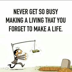 Never get so busy making a living that yiu forget to make a life
