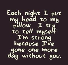 Each night I put my head to my pillow I try to tell myself I'm strong because I've gone one more day without you .... And one more day closer to seeing you again <3