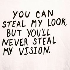 you can never steal my vision.
