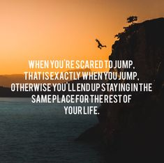When you're scared to jump, that is exactly when you jump, otherwise you'll end up staying in the same place for the rest of your life. thedailyquotes.com